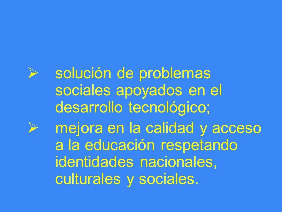 solución de problemas sociales apoyados en el desarrollo tecnológico; mejora en la calidad y acceso a la educación respetando identidades nacionales, culturales y sociales.
