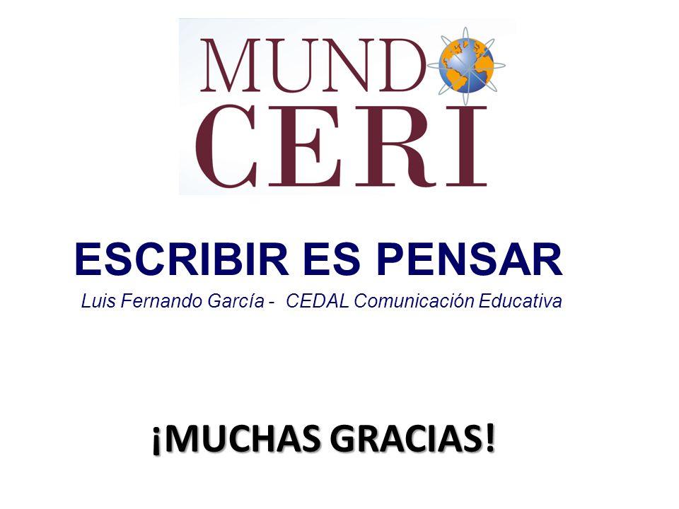 ¡MUCHAS GRACIAS! ESCRIBIR ES PENSAR Luis Fernando García - CEDAL Comunicación Educativa