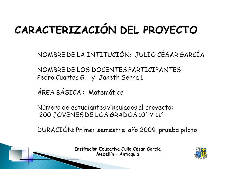 Institución Educativa Julio César García Medellín – Antioquia CARACTERIZACIÓN DEL PROYECTO NOMBRE DE LA INTITUCIÓN: JULIO CÉSAR GARCÍA NOMBRE DE LOS D
