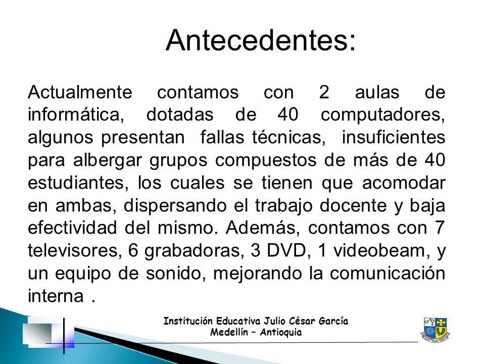 Institución Educativa Julio César García Medellín – Antioquia Antecedentes: Actualmente contamos con 2 aulas de informática, dotadas de 40 computadore