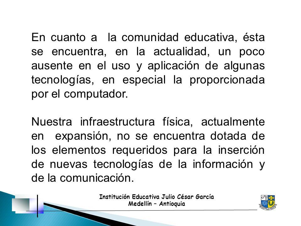 Institución Educativa Julio César García Medellín – Antioquia En cuanto a la comunidad educativa, ésta se encuentra, en la actualidad, un poco ausente