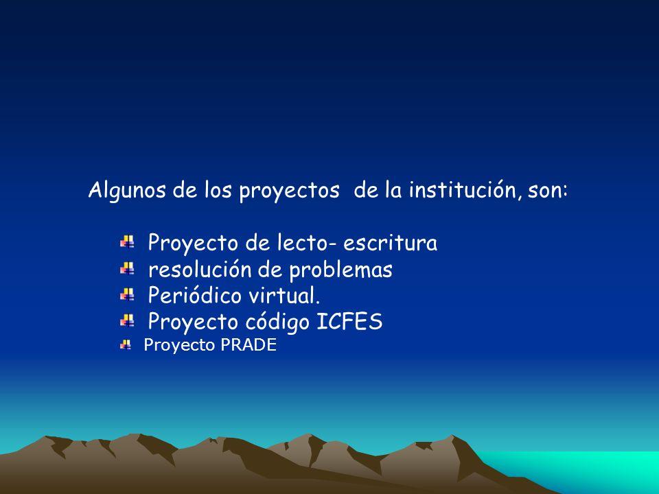 Algunos de los proyectos de la institución, son: Proyecto de lecto- escritura resolución de problemas Periódico virtual. Proyecto código ICFES Proyect
