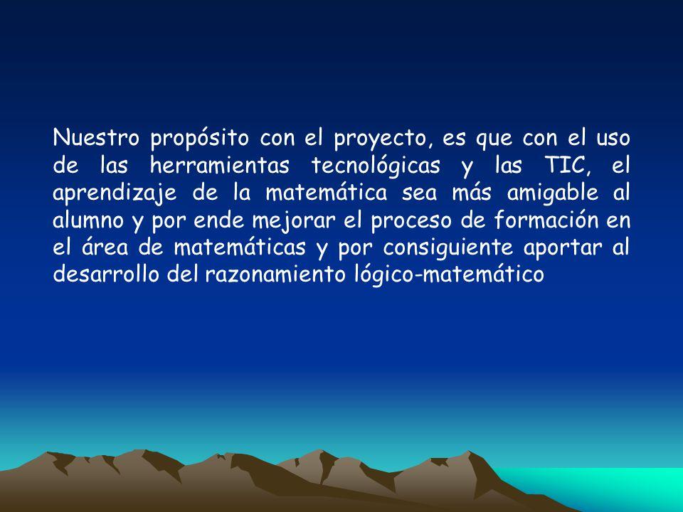 Nuestro propósito con el proyecto, es que con el uso de las herramientas tecnológicas y las TIC, el aprendizaje de la matemática sea más amigable al a