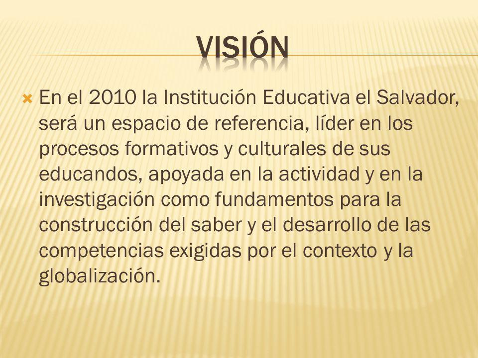 En el 2010 la Institución Educativa el Salvador, será un espacio de referencia, líder en los procesos formativos y culturales de sus educandos, apoyad