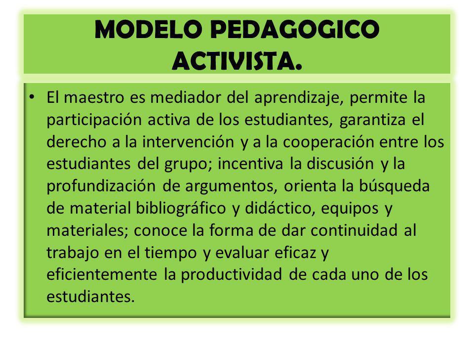 MODELO PEDAGOGICO ACTIVISTA. El maestro es mediador del aprendizaje, permite la participación activa de los estudiantes, garantiza el derecho a la int