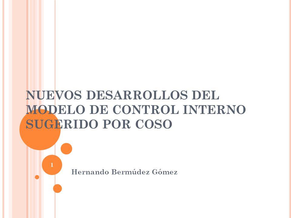 NUEVOS DESARROLLOS DEL MODELO DE CONTROL INTERNO SUGERIDO POR COSO Hernando Bermúdez Gómez 1