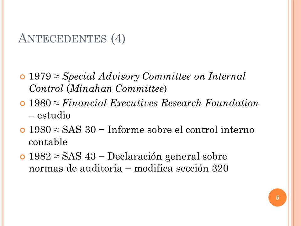 A NTECEDENTES (4) 1979 Special Advisory Committee on Internal Control ( Minahan Committee ) 1980 Financial Executives Research Foundation – estudio 19