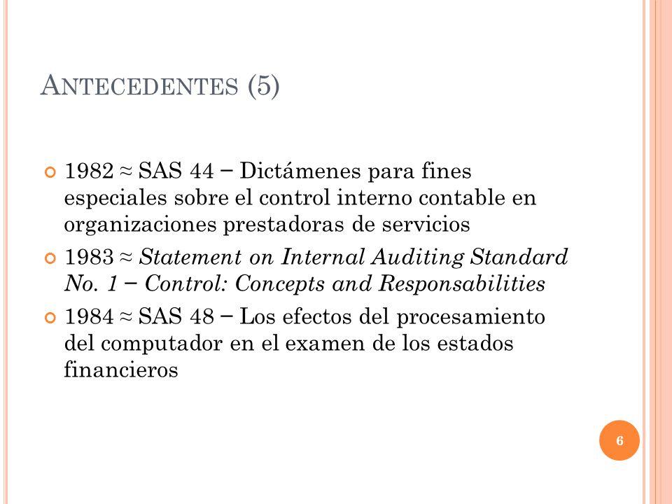 A NTECEDENTES (6) 1985 Debate en el Congreso sobre las quiebras financieras 1987 Report of National Commision on Fraudulent Financial Reporting ( Treadway Commission ) – AICPA, AAA, FEI, IIA, IMA 1988 SAS 55 Evaluación de la estructura del control interno en una auditoría de estados financieros 7
