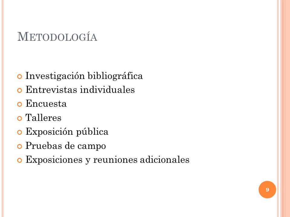 M ETODOLOGÍA Investigación bibliográfica Entrevistas individuales Encuesta Talleres Exposición pública Pruebas de campo Exposiciones y reuniones adici