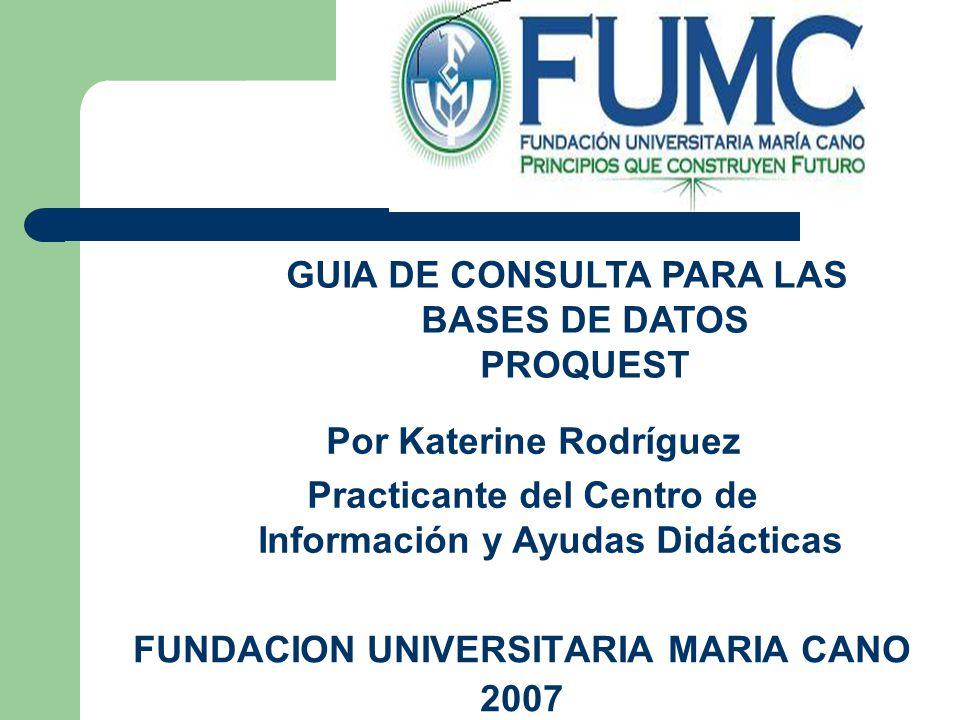 FUNDACION UNIVERSITARIA MARIA CANO 2007 GUIA DE CONSULTA PARA LAS BASES DE DATOS PROQUEST Por Katerine Rodríguez Practicante del Centro de Información y Ayudas Didácticas