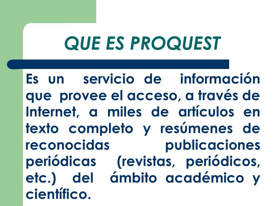 QUE ES PROQUEST Es un servicio de información que provee el acceso, a través de Internet, a miles de artículos en texto completo y resúmenes de reconocidas publicaciones periódicas (revistas, periódicos, etc.) del ámbito académico y científico.