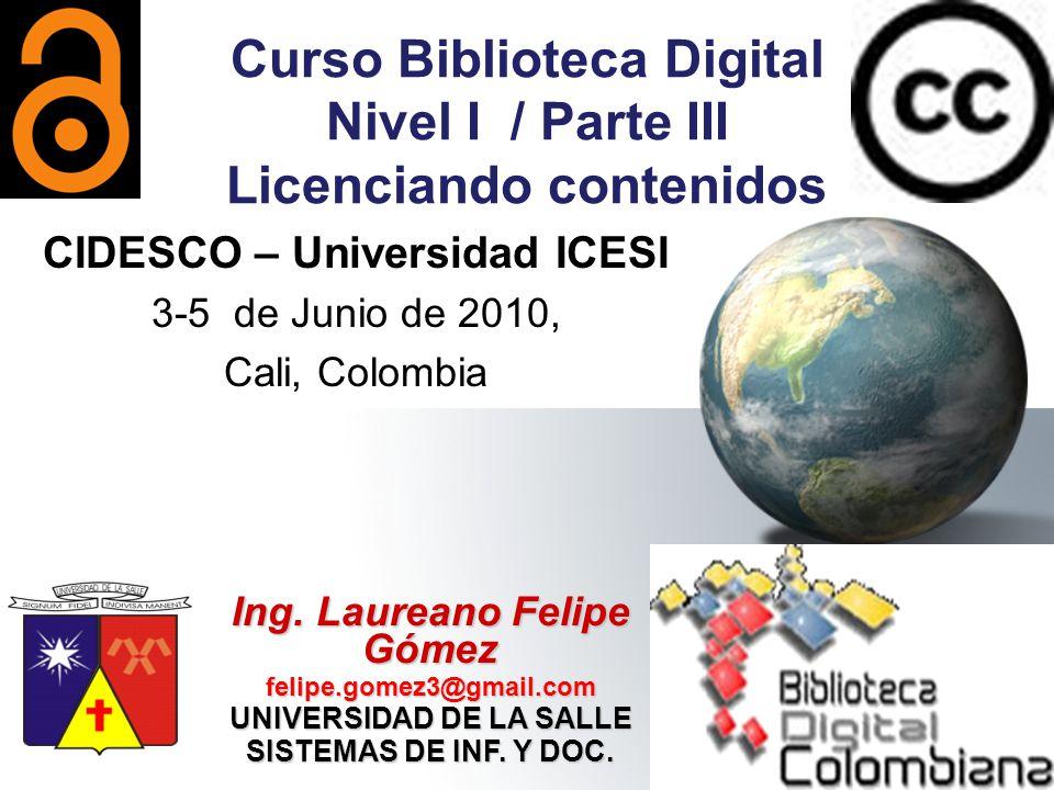 Ing. Laureano Felipe Gómez felipe.gomez3@gmail.com UNIVERSIDAD DE LA SALLE SISTEMAS DE INF. Y DOC. Curso Biblioteca Digital Nivel I / Parte III Licenc