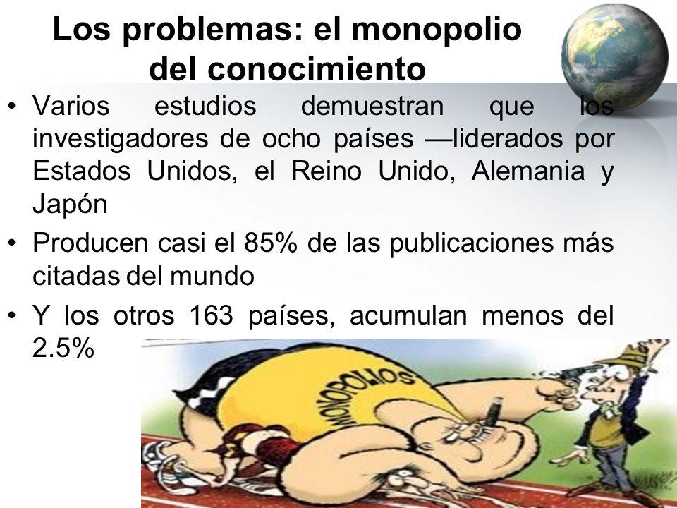 Los problemas: el monopolio del conocimiento Varios estudios demuestran que los investigadores de ocho países liderados por Estados Unidos, el Reino U