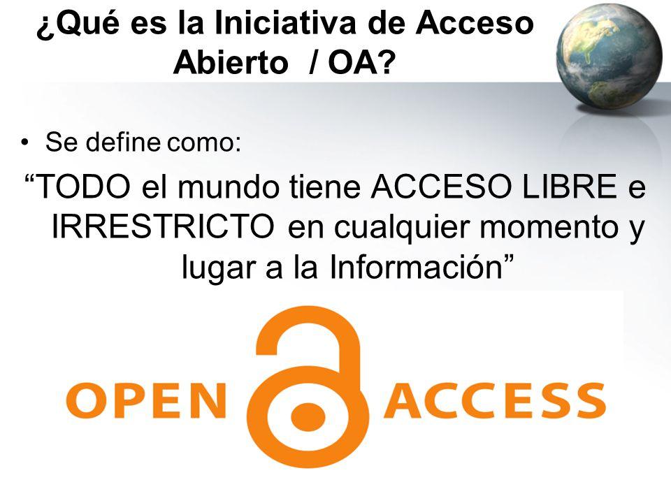 ¿Qué es la Iniciativa de Acceso Abierto / OA? Se define como: TODO el mundo tiene ACCESO LIBRE e IRRESTRICTO en cualquier momento y lugar a la Informa