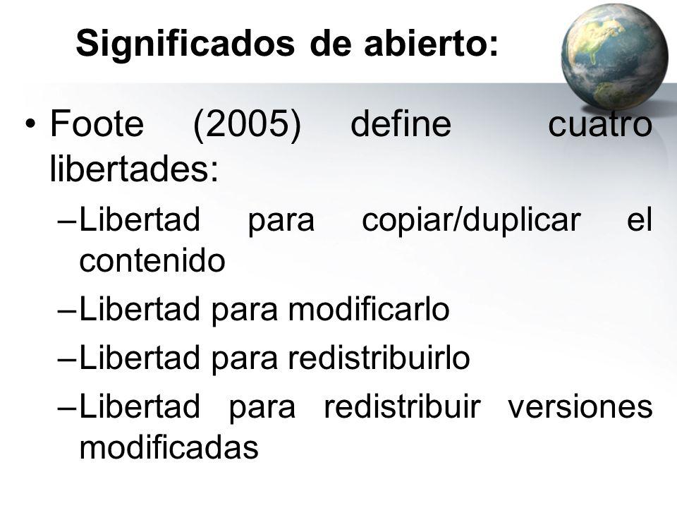 Significados de abierto: Foote (2005) define cuatro libertades: –Libertad para copiar/duplicar el contenido –Libertad para modificarlo –Libertad para