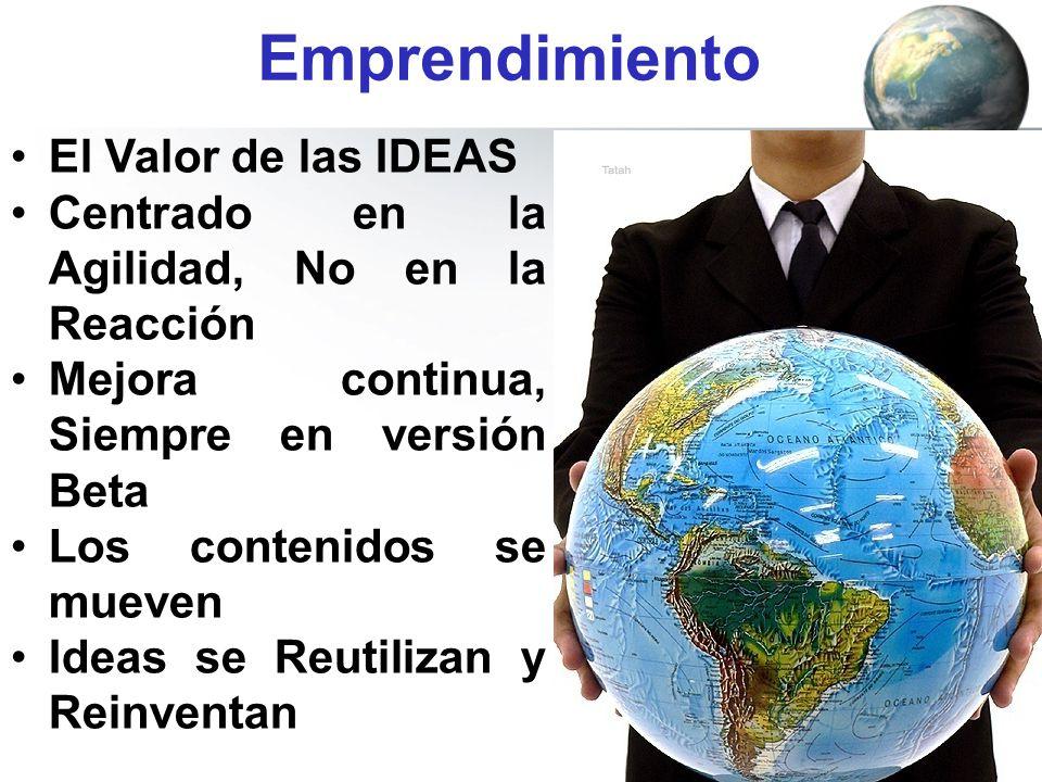 Emprendimiento El Valor de las IDEAS Centrado en la Agilidad, No en la Reacción Mejora continua, Siempre en versión Beta Los contenidos se mueven Idea