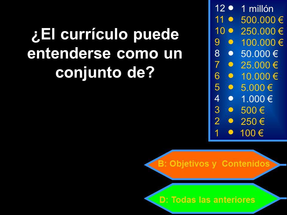 1100 3 500 12 11 10 1 millón 500.000 250.000 2 250 4 1.000 5 5.000 6 10.000 7 25.000 8 50.000 9 100.000 D: Todas las anteriores B: Objetivos y Contenidos ¿El currículo puede entenderse como un conjunto de