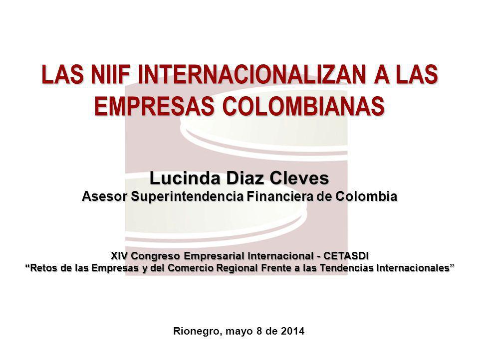 Rionegro, mayo 8 de 2014 LAS NIIF INTERNACIONALIZAN A LAS EMPRESAS COLOMBIANAS Lucinda Diaz Cleves Asesor Superintendencia Financiera de Colombia XIV Congreso Empresarial Internacional - CETASDI Retos de las Empresas y del Comercio Regional Frente a las Tendencias Internacionales