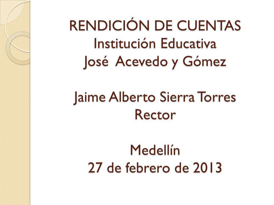 RENDICIÓN DE CUENTAS Institución Educativa José Acevedo y Gómez Jaime Alberto Sierra Torres Rector Medellín 27 de febrero de 2013