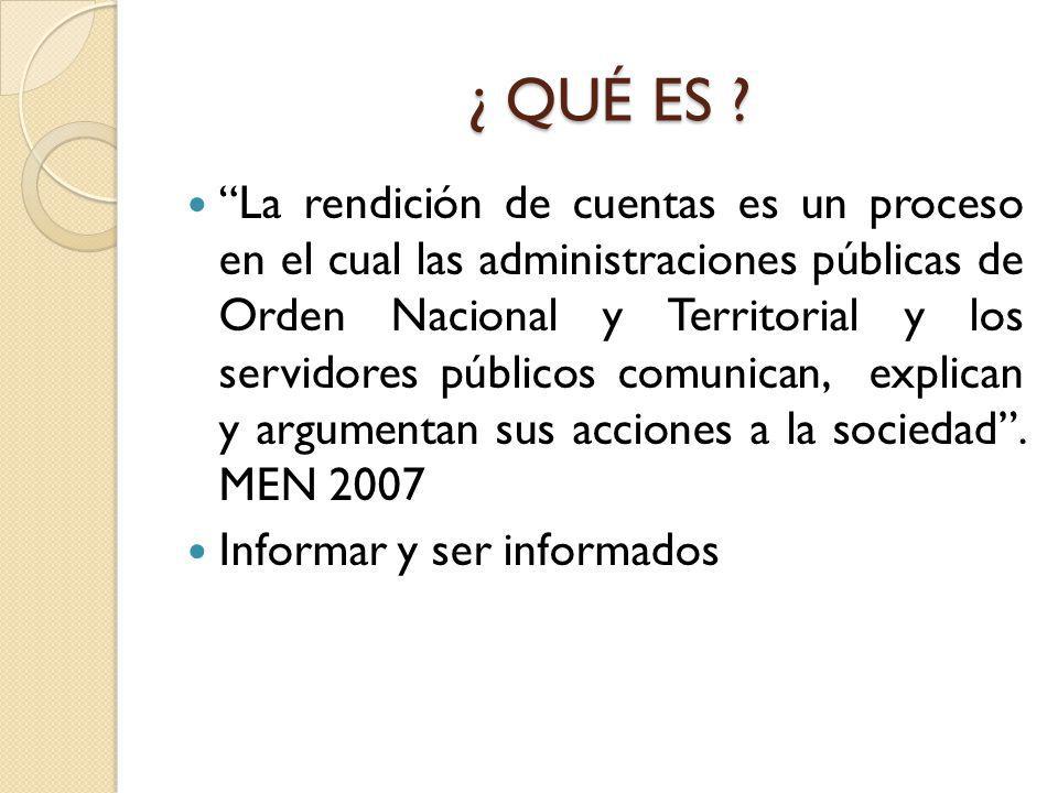 ¿ QUÉ ES ? ¿ QUÉ ES ? La rendición de cuentas es un proceso en el cual las administraciones públicas de Orden Nacional y Territorial y los servidores