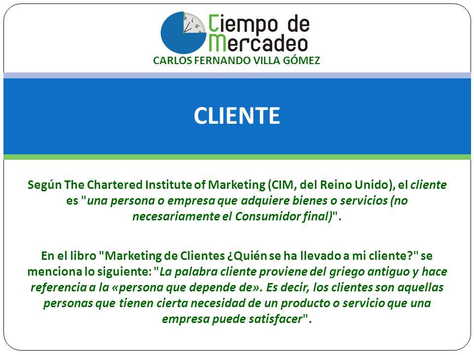 CLIENTE CARLOS FERNANDO VILLA GÓMEZ Según The Chartered Institute of Marketing (CIM, del Reino Unido), el cliente es una persona o empresa que adquiere bienes o servicios (no necesariamente el Consumidor final) .