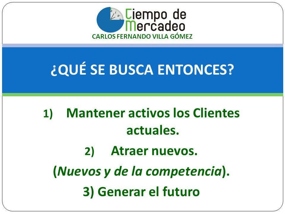 ¿QUÉ SE BUSCA ENTONCES? 1) Mantener activos los Clientes actuales. 2) Atraer nuevos. (Nuevos y de la competencia). 3) Generar el futuro CARLOS FERNAND