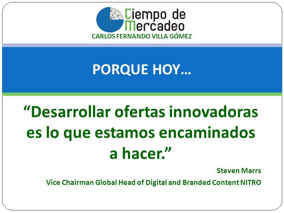 PORQUE HOY… CARLOS FERNANDO VILLA GÓMEZ Desarrollar ofertas innovadoras es lo que estamos encaminados a hacer. Steven Marrs Vice Chairman Global Head