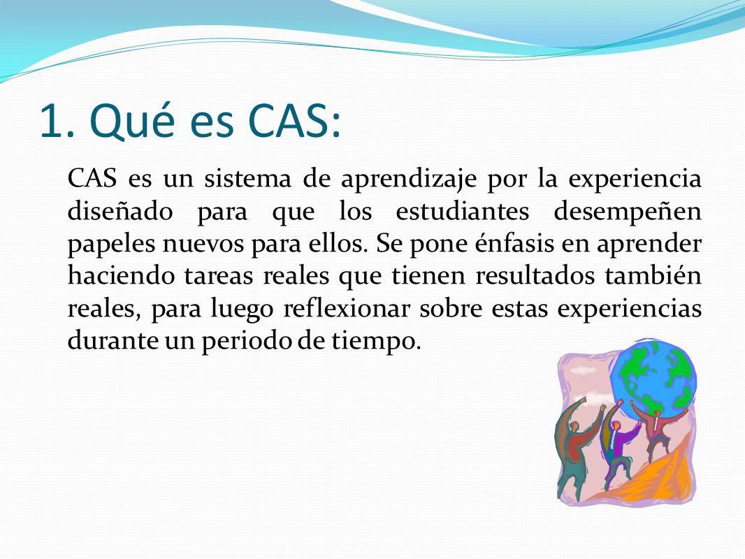 1. Qué es CAS: CAS es un sistema de aprendizaje por la experiencia diseñado para que los estudiantes desempeñen papeles nuevos para ellos. Se pone énf