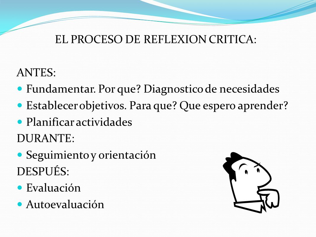 EL PROCESO DE REFLEXION CRITICA: ANTES: Fundamentar. Por que? Diagnostico de necesidades Establecer objetivos. Para que? Que espero aprender? Planific
