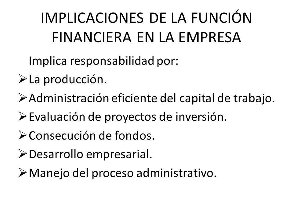 IMPLICACIONES DE LA FUNCIÓN FINANCIERA EN LA EMPRESA Implica responsabilidad por: La producción. Administración eficiente del capital de trabajo. Eval