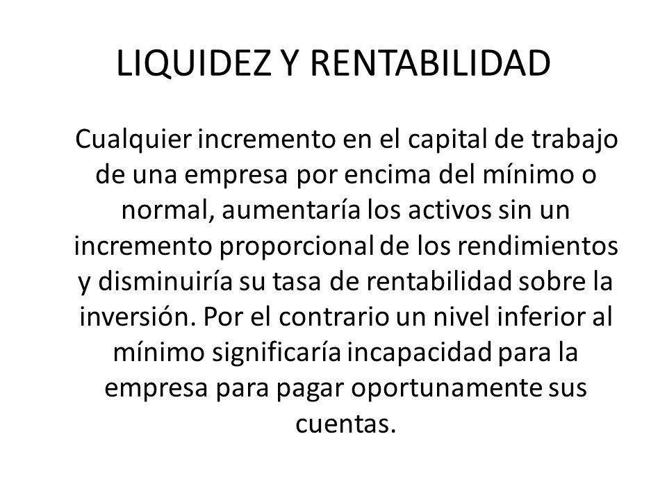 LIQUIDEZ Y RENTABILIDAD Cualquier incremento en el capital de trabajo de una empresa por encima del mínimo o normal, aumentaría los activos sin un inc