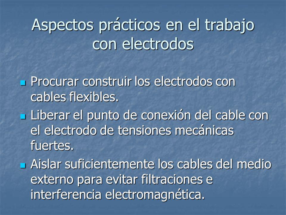 Aspectos prácticos en el trabajo con electrodos Procurar construir los electrodos con cables flexibles.