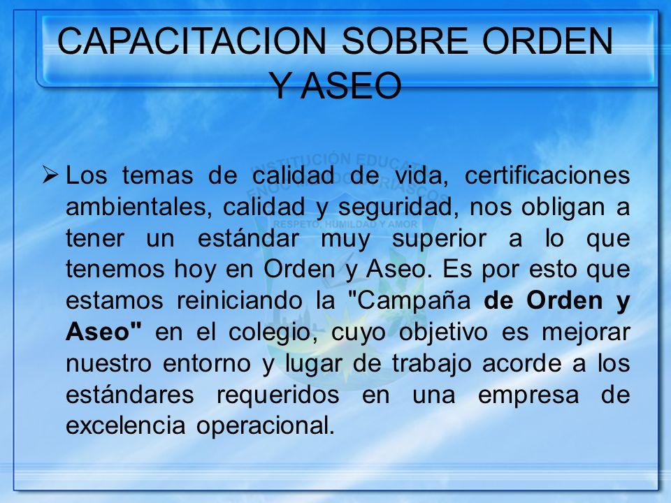 CAPACITACION SOBRE ORDEN Y ASEO Los temas de calidad de vida, certificaciones ambientales, calidad y seguridad, nos obligan a tener un estándar muy superior a lo que tenemos hoy en Orden y Aseo.