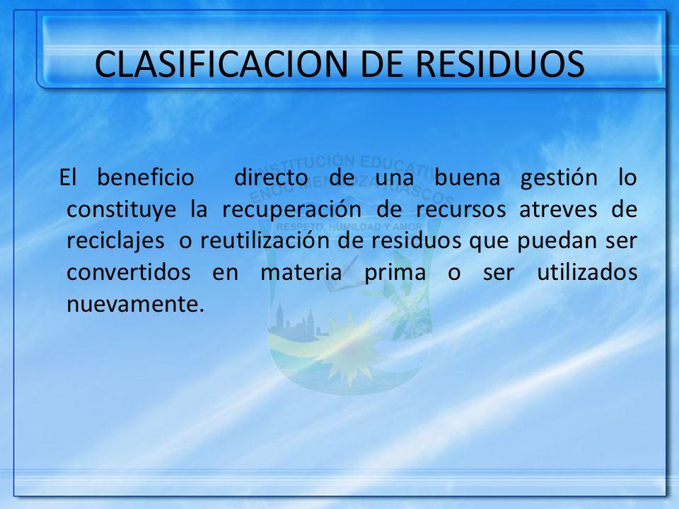 CLASIFICACION DE RESIDUOS El beneficio directo de una buena gestión lo constituye la recuperación de recursos atreves de reciclajes o reutilización de residuos que puedan ser convertidos en materia prima o ser utilizados nuevamente.