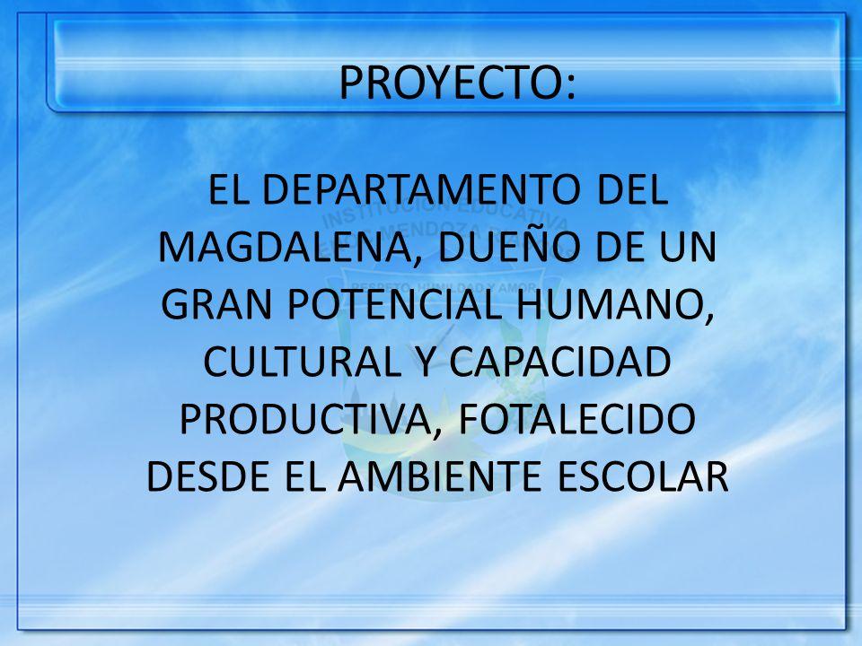 EL DEPARTAMENTO DEL MAGDALENA, DUEÑO DE UN GRAN POTENCIAL HUMANO, CULTURAL Y CAPACIDAD PRODUCTIVA, FOTALECIDO DESDE EL AMBIENTE ESCOLAR PROYECTO:
