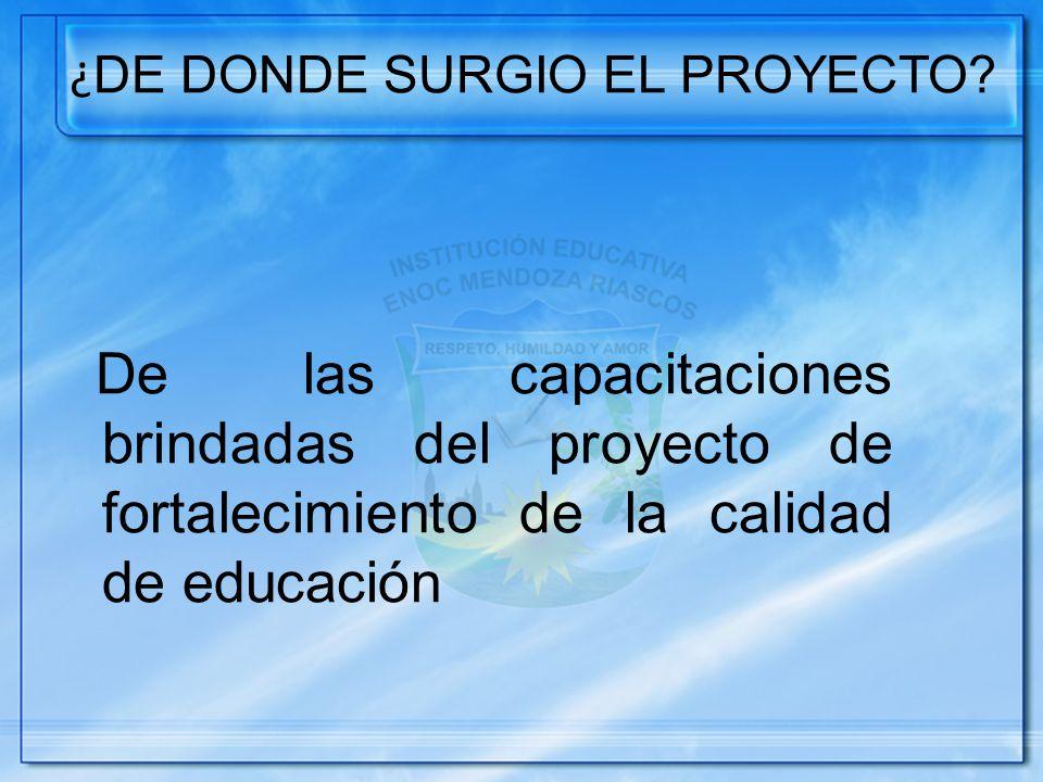 ¿ DE DONDE SURGIO EL PROYECTO? De las capacitaciones brindadas del proyecto de fortalecimiento de la calidad de educación