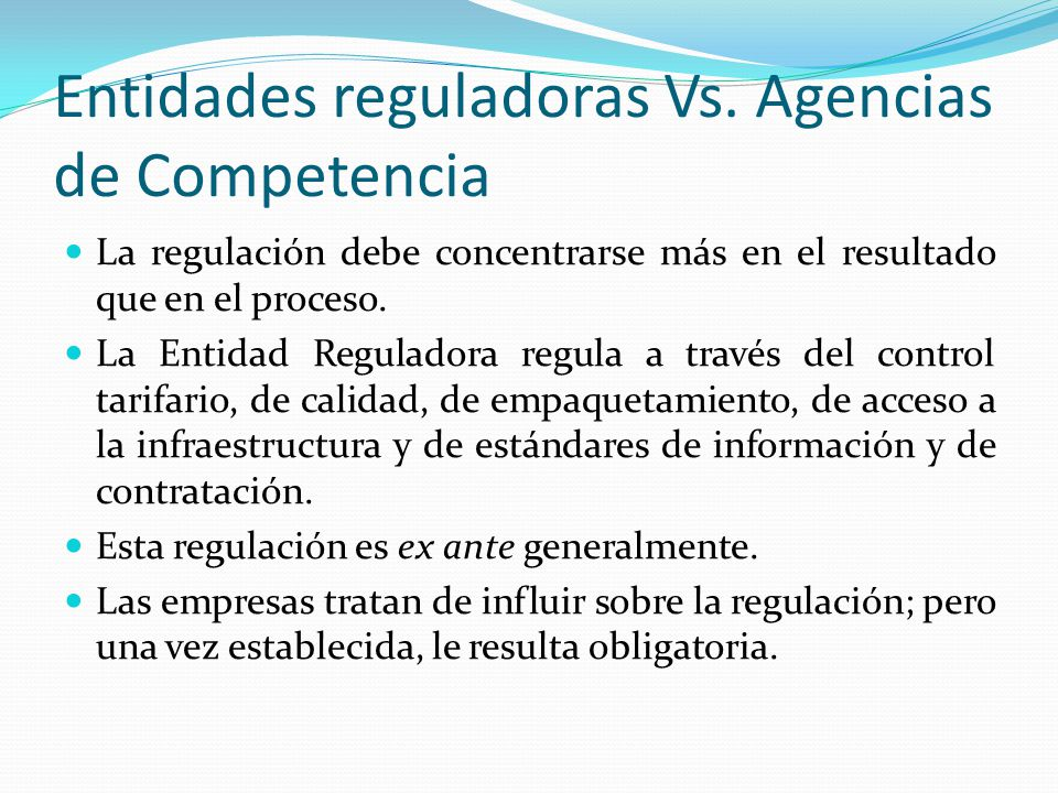 Entidades reguladoras Vs. Agencias de Competencia La regulación debe concentrarse más en el resultado que en el proceso. La Entidad Reguladora regula