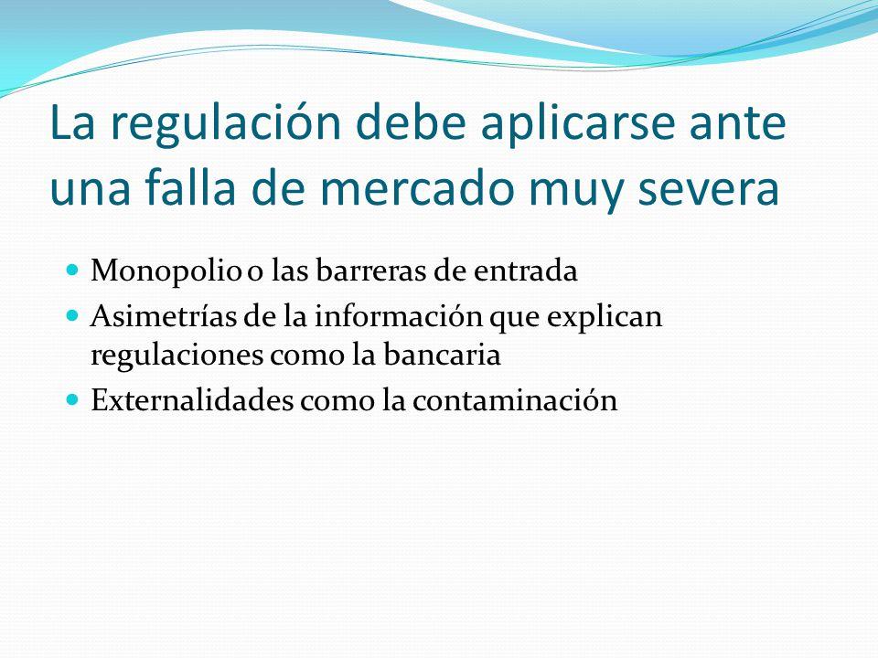La regulación debe aplicarse ante una falla de mercado muy severa Monopolio o las barreras de entrada Asimetrías de la información que explican regula