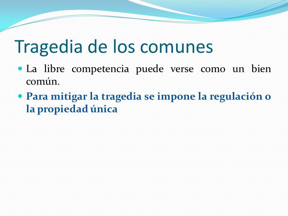 Tragedia de los comunes La libre competencia puede verse como un bien común. Para mitigar la tragedia se impone la regulación o la propiedad única