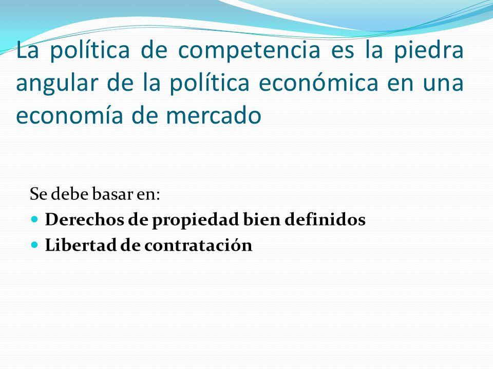 La política de competencia es la piedra angular de la política económica en una economía de mercado Se debe basar en: Derechos de propiedad bien defin