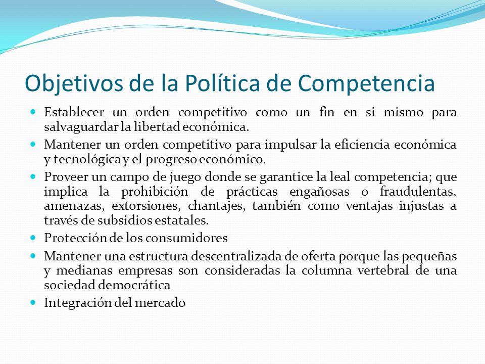 Objetivos de la Política de Competencia Establecer un orden competitivo como un fin en si mismo para salvaguardar la libertad económica. Mantener un o