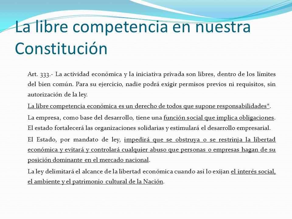 La libre competencia en nuestra Constitución Art. 333.- La actividad económica y la iniciativa privada son libres, dentro de los límites del bien comú