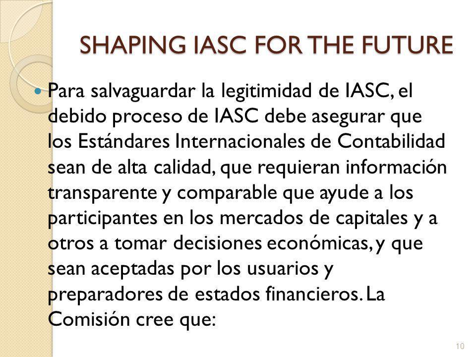 SHAPING IASC FOR THE FUTURE Para salvaguardar la legitimidad de IASC, el debido proceso de IASC debe asegurar que los Estándares Internacionales de Contabilidad sean de alta calidad, que requieran información transparente y comparable que ayude a los participantes en los mercados de capitales y a otros a tomar decisiones económicas, y que sean aceptadas por los usuarios y preparadores de estados financieros.