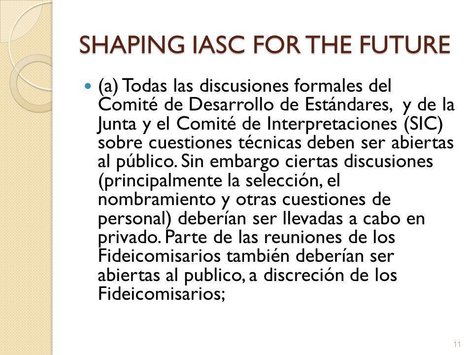 SHAPING IASC FOR THE FUTURE (a) Todas las discusiones formales del Comité de Desarrollo de Estándares, y de la Junta y el Comité de Interpretaciones (SIC) sobre cuestiones técnicas deben ser abiertas al público.