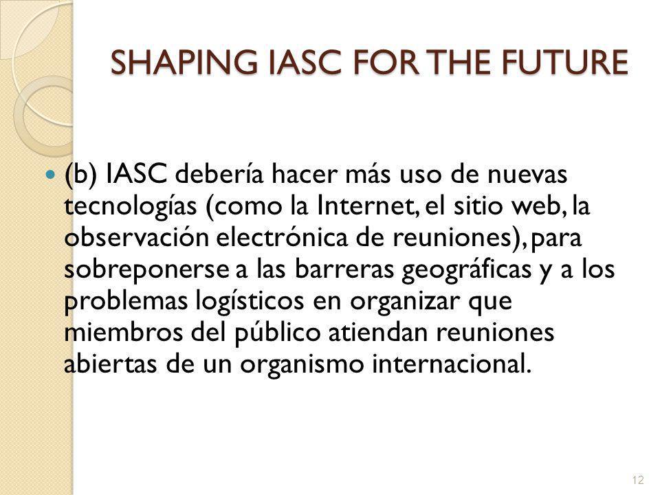 SHAPING IASC FOR THE FUTURE (b) IASC debería hacer más uso de nuevas tecnologías (como la Internet, el sitio web, la observación electrónica de reuniones), para sobreponerse a las barreras geográficas y a los problemas logísticos en organizar que miembros del público atiendan reuniones abiertas de un organismo internacional.