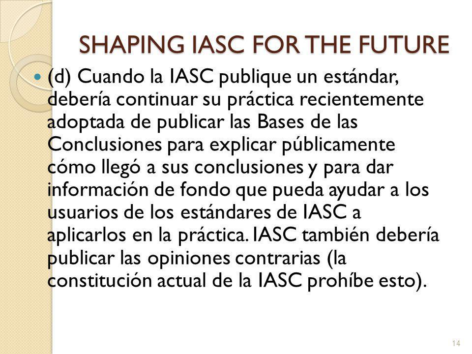 SHAPING IASC FOR THE FUTURE (d) Cuando la IASC publique un estándar, debería continuar su práctica recientemente adoptada de publicar las Bases de las Conclusiones para explicar públicamente cómo llegó a sus conclusiones y para dar información de fondo que pueda ayudar a los usuarios de los estándares de IASC a aplicarlos en la práctica.