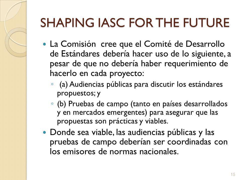 SHAPING IASC FOR THE FUTURE La Comisión cree que el Comité de Desarrollo de Estándares debería hacer uso de lo siguiente, a pesar de que no debería haber requerimiento de hacerlo en cada proyecto: (a) Audiencias públicas para discutir los estándares propuestos; y (b) Pruebas de campo (tanto en países desarrollados y en mercados emergentes) para asegurar que las propuestas son prácticas y viables.