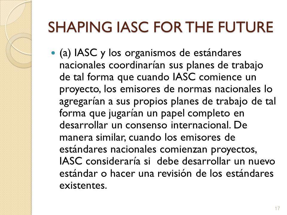 SHAPING IASC FOR THE FUTURE (a) IASC y los organismos de estándares nacionales coordinarían sus planes de trabajo de tal forma que cuando IASC comience un proyecto, los emisores de normas nacionales lo agregarían a sus propios planes de trabajo de tal forma que jugarían un papel completo en desarrollar un consenso internacional.