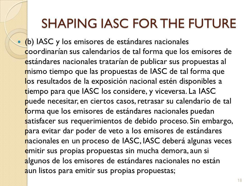 SHAPING IASC FOR THE FUTURE (b) IASC y los emisores de estándares nacionales coordinarían sus calendarios de tal forma que los emisores de estándares nacionales tratarían de publicar sus propuestas al mismo tiempo que las propuestas de IASC de tal forma que los resultados de la exposición nacional estén disponibles a tiempo para que IASC los considere, y viceversa.