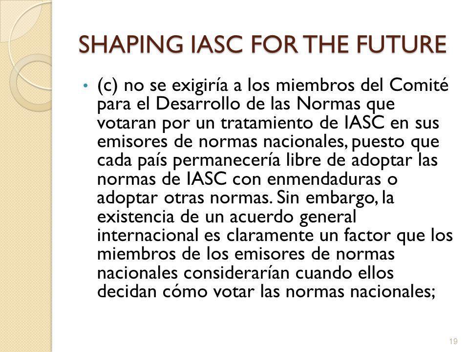 SHAPING IASC FOR THE FUTURE (c) no se exigiría a los miembros del Comité para el Desarrollo de las Normas que votaran por un tratamiento de IASC en sus emisores de normas nacionales, puesto que cada país permanecería libre de adoptar las normas de IASC con enmendaduras o adoptar otras normas.